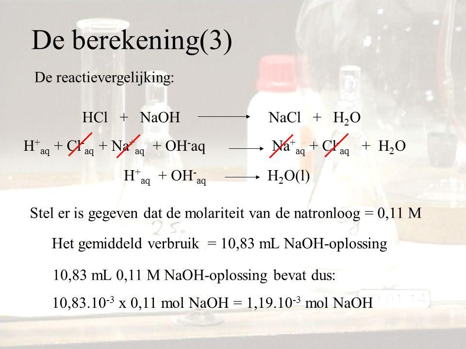 De berekening(3) De reactievergelijking: HCl + NaOH NaCl + H 2 O H + aq + Cl - aq + Na + aq + OH - aq Na + aq + Cl - aq + H 2 O H + aq + OH - aq H 2 O