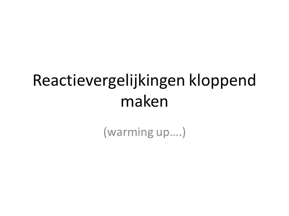 Reactievergelijkingen kloppend maken (warming up….)