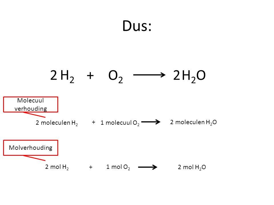 Dus: H2H2 O2O2 +H2OH2O22 2 moleculen H 2 1 molecuul O 2 2 moleculen H 2 O 2 mol H 2 1 mol O 2 2 mol H 2 O + + Molecuul verhouding Molverhouding