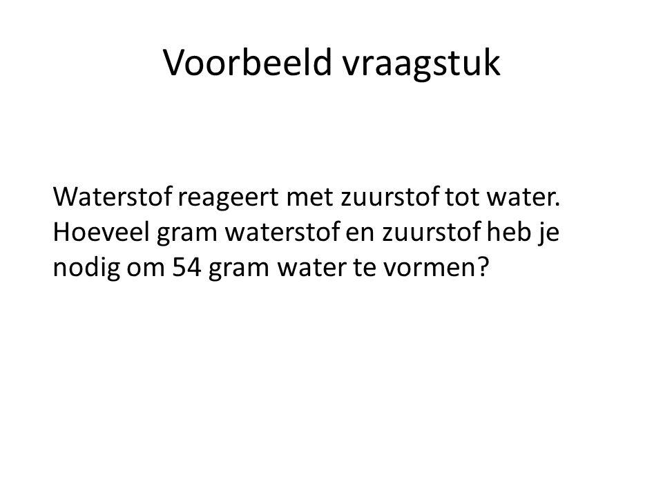 Voorbeeld vraagstuk Waterstof reageert met zuurstof tot water. Hoeveel gram waterstof en zuurstof heb je nodig om 54 gram water te vormen?