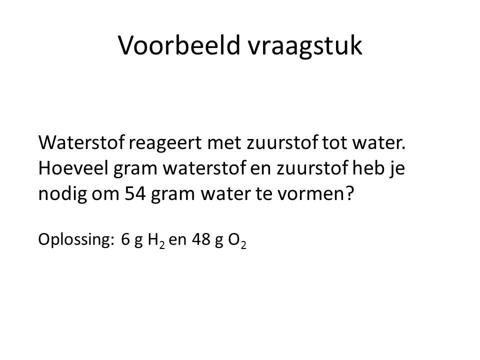 Voorbeeld vraagstuk Waterstof reageert met zuurstof tot water. Hoeveel gram waterstof en zuurstof heb je nodig om 54 gram water te vormen? Oplossing: