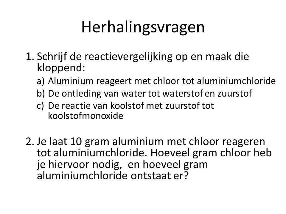 Herhalingsvragen 1.Schrijf de reactievergelijking op en maak die kloppend: a)Aluminium reageert met chloor tot aluminiumchloride b)De ontleding van wa