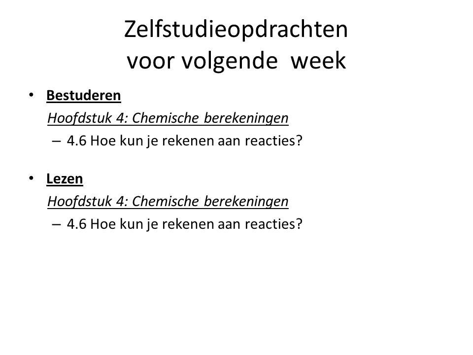 Zelfstudieopdrachten voor volgende week Bestuderen Hoofdstuk 4: Chemische berekeningen – 4.6 Hoe kun je rekenen aan reacties? Lezen Hoofdstuk 4: Chemi