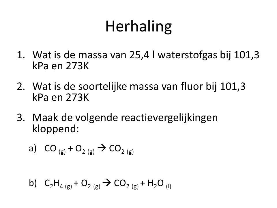 Herhaling 1.Wat is de massa van 25,4 l waterstofgas bij 101,3 kPa en 273K 2.Wat is de soortelijke massa van fluor bij 101,3 kPa en 273K 3.Maak de volg