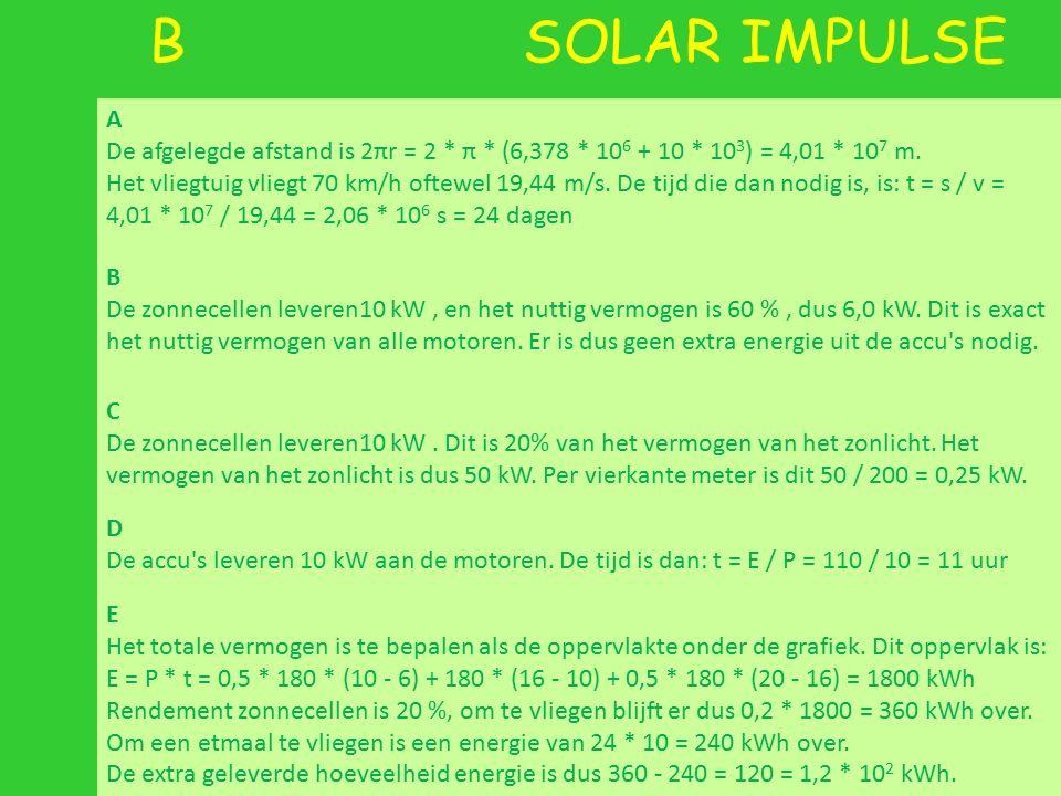B SOLAR IMPULSE A De afgelegde afstand is 2πr = 2 * π * (6,378 * 10 6 + 10 * 10 3 ) = 4,01 * 10 7 m.