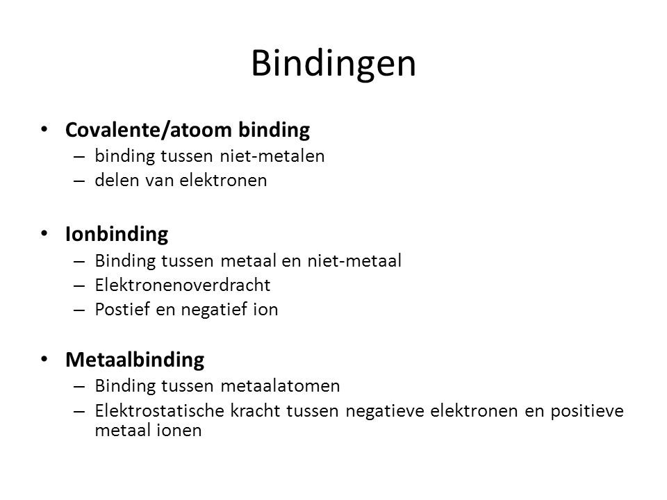 Bindingen Covalente/atoom binding – binding tussen niet-metalen – delen van elektronen Ionbinding – Binding tussen metaal en niet-metaal – Elektronenoverdracht – Postief en negatief ion Metaalbinding – Binding tussen metaalatomen – Elektrostatische kracht tussen negatieve elektronen en positieve metaal ionen