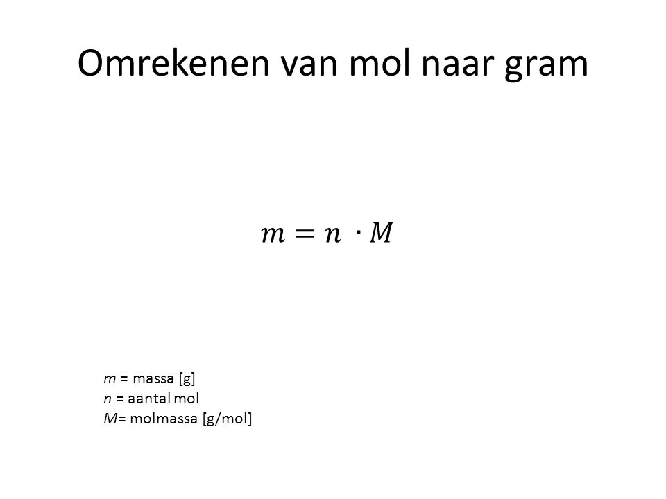 Omrekenen van mol naar gram m = massa [g] n = aantal mol M= molmassa [g/mol]