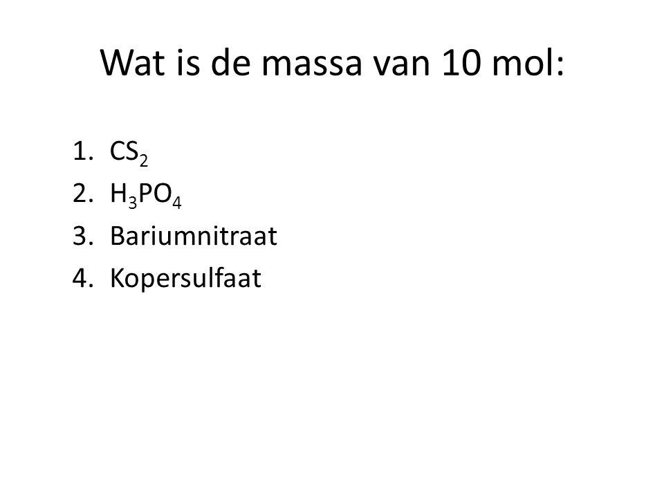 Wat is de massa van 10 mol: 1.CS 2 2.H 3 PO 4 3.Bariumnitraat 4.Kopersulfaat