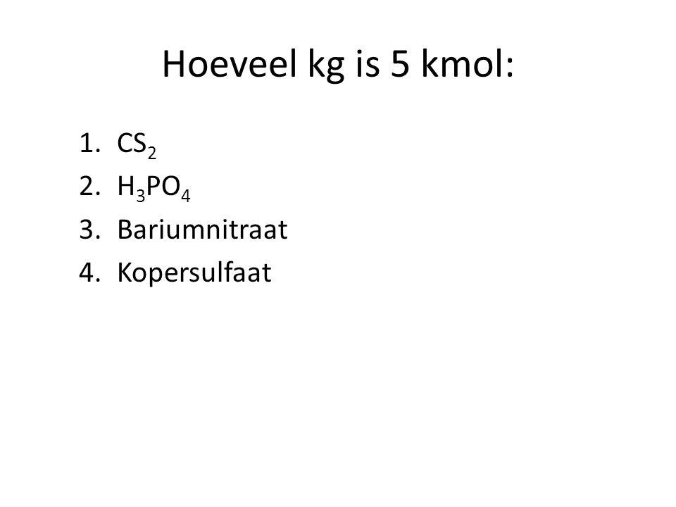 Hoeveel kg is 5 kmol: 1.CS 2 2.H 3 PO 4 3.Bariumnitraat 4.Kopersulfaat