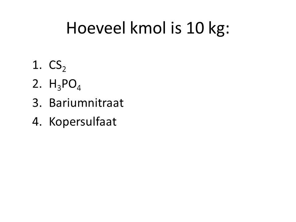 Hoeveel kmol is 10 kg: 1.CS 2 2.H 3 PO 4 3.Bariumnitraat 4.Kopersulfaat