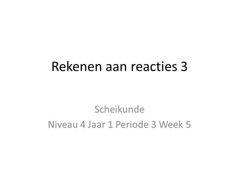 Rekenen aan reacties 3 Scheikunde Niveau 4 Jaar 1 Periode 3 Week 5