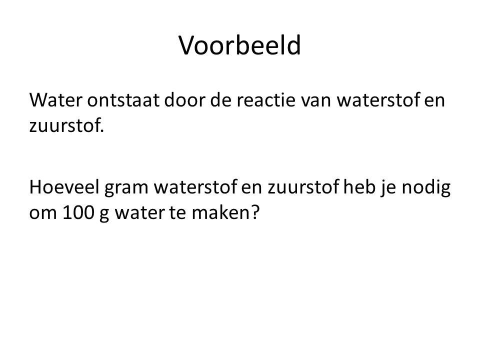 Voorbeeld Water ontstaat door de reactie van waterstof en zuurstof. Hoeveel gram waterstof en zuurstof heb je nodig om 100 g water te maken?
