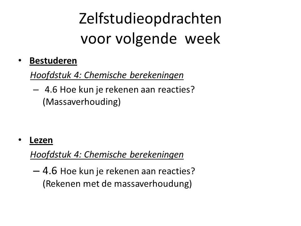 Zelfstudieopdrachten voor volgende week Bestuderen Hoofdstuk 4: Chemische berekeningen – 4.6 Hoe kun je rekenen aan reacties? (Massaverhouding) Lezen