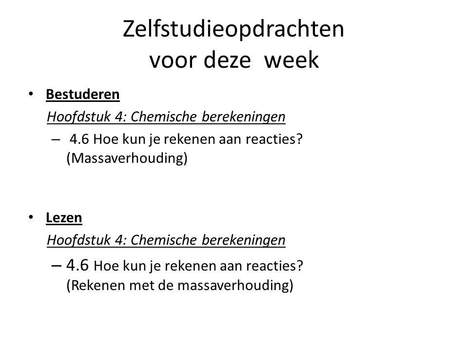 Zelfstudieopdrachten voor deze week Bestuderen Hoofdstuk 4: Chemische berekeningen – 4.6 Hoe kun je rekenen aan reacties? (Massaverhouding) Lezen Hoof