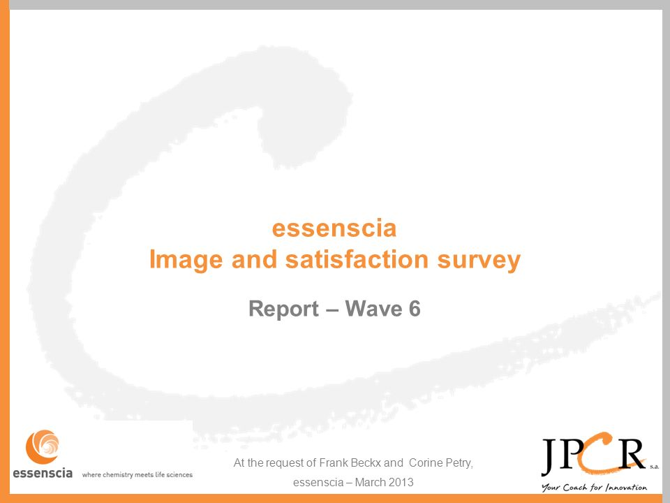 essenscia Image and satisfaction survey Report – Wave 6 At the request of Frank Beckx and Corine Petry, essenscia – March 2013