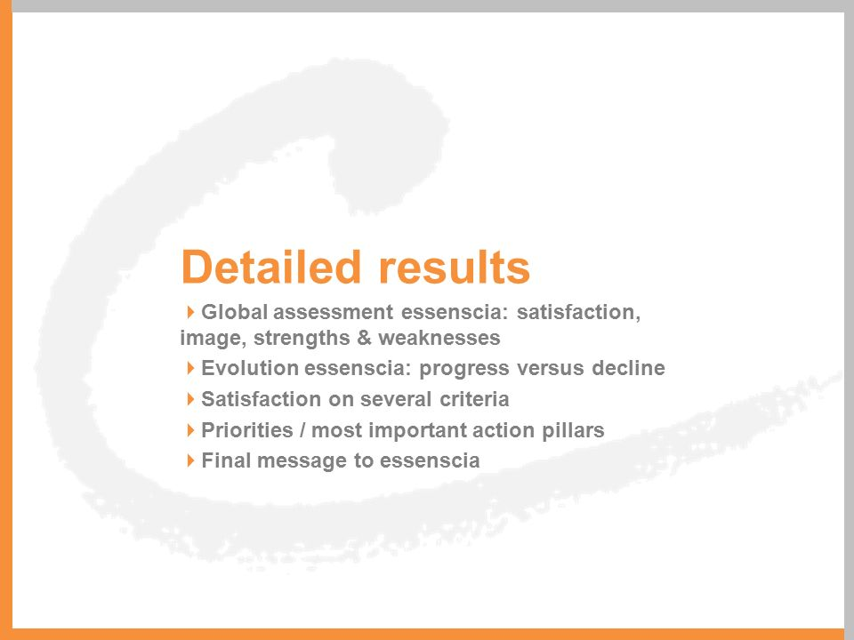 Detailed results  Global assessment essenscia: satisfaction, image, strengths & weaknesses  Evolution essenscia: progress versus decline  Satisfact