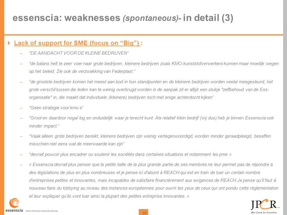30 essenscia: weaknesses (spontaneous)- in detail (3)  Lack of support for SME (focus on Big ) : – DE AANDACHT VOOR DE KLEINE BEDRIJVEN – de balans helt te zeer voer naar grote bedrijven.