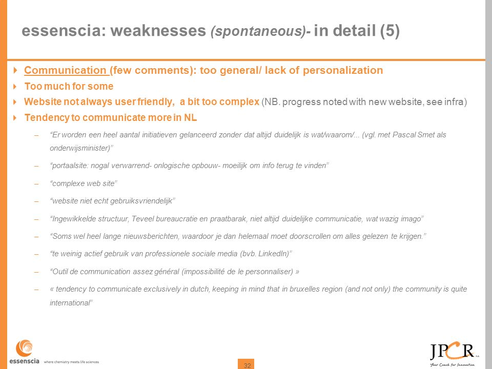 32 essenscia: weaknesses (spontaneous)- in detail (5)  Communication (few comments): too general/ lack of personalization  Too much for some  Website not always user friendly, a bit too complex (NB.