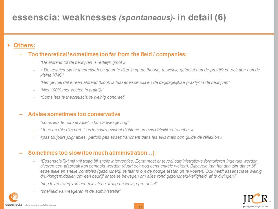 "33 essenscia: weaknesses (spontaneous)- in detail (6)  Others: –Too theoretical/ sometimes too far from the field / companies: -""De afstand tot de be"
