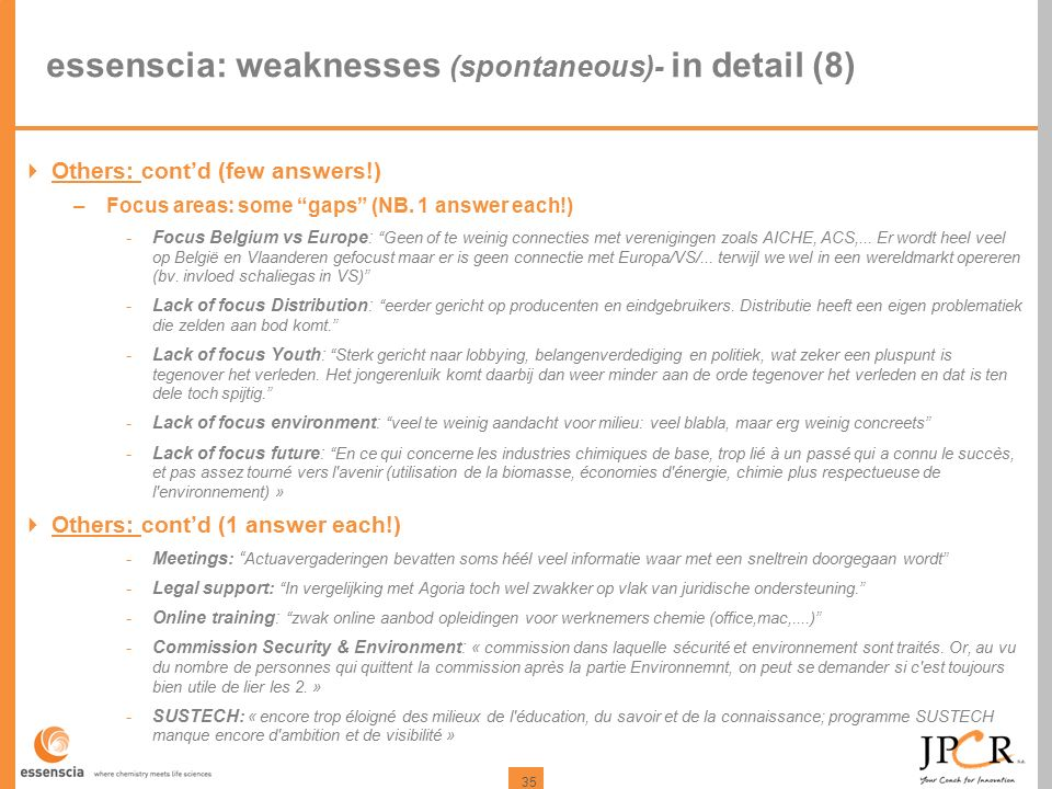 "35 essenscia: weaknesses (spontaneous)- in detail (8)  Others: cont'd (few answers!) –Focus areas: some ""gaps"" (NB. 1 answer each!) -Focus Belgium vs"