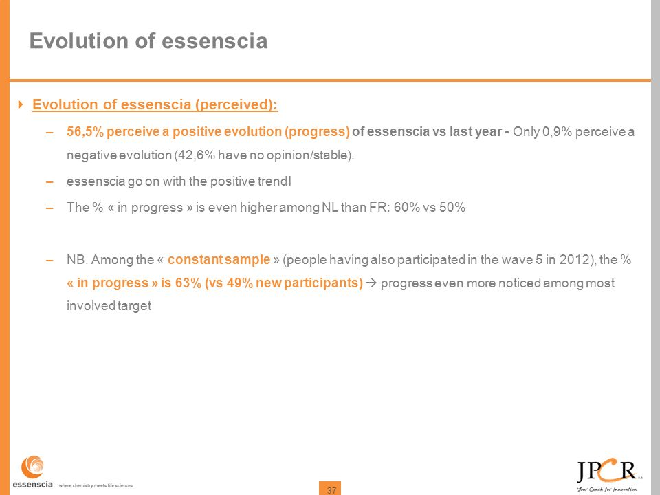 37 Evolution of essenscia  Evolution of essenscia (perceived): –56,5% perceive a positive evolution (progress) of essenscia vs last year - Only 0,9% perceive a negative evolution (42,6% have no opinion/stable).