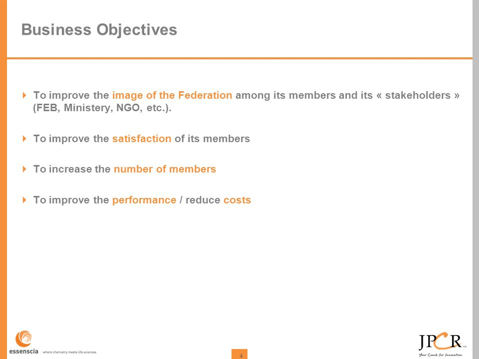 4 Business Objectives  To improve the image of the Federation among its members and its « stakeholders » (FEB, Ministery, NGO, etc.).