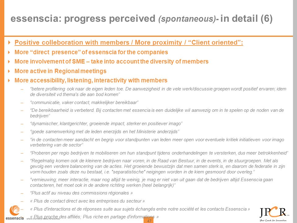 47 essenscia: progress perceived (spontaneous)- in detail (6)  Positive colleboration with members / More proximity / Client oriented :  More direct presence of essenscia for the companies  More involvement of SME – take into account the diversity of members  More active in Regional meetings  More accessibility, listening, interactivity with members – betere profilering ook naar de eigen leden toe.