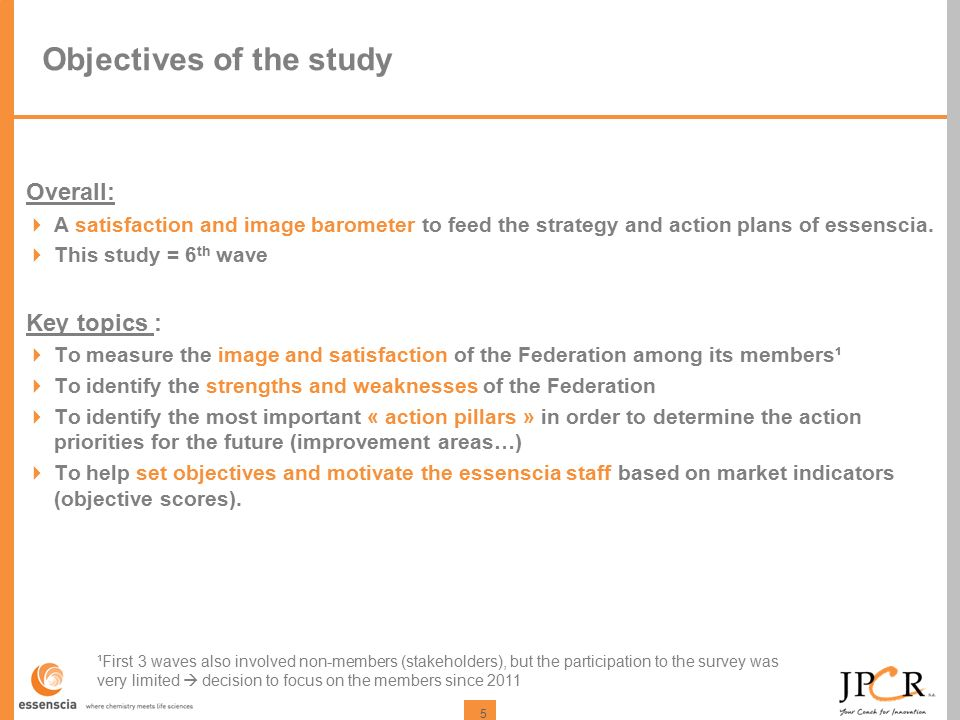 5 Objectives of the study Overall:  A satisfaction and image barometer to feed the strategy and action plans of essenscia.
