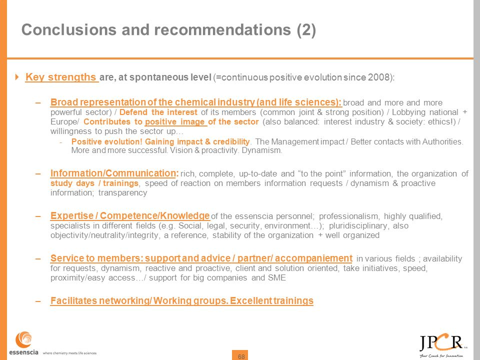 68 Conclusions and recommendations (2)  Key strengths are, at spontaneous level (=continuous positive evolution since 2008): –Broad representation of the chemical industry (and life sciences): broad and more and more powerful sector) / Defend the interest of its members (common joint & strong position) / Lobbying national + Europe/ Contributes to positive image of the sector (also balanced: interest industry & society: ethics!) / willingness to push the sector up… -Positive evolution.