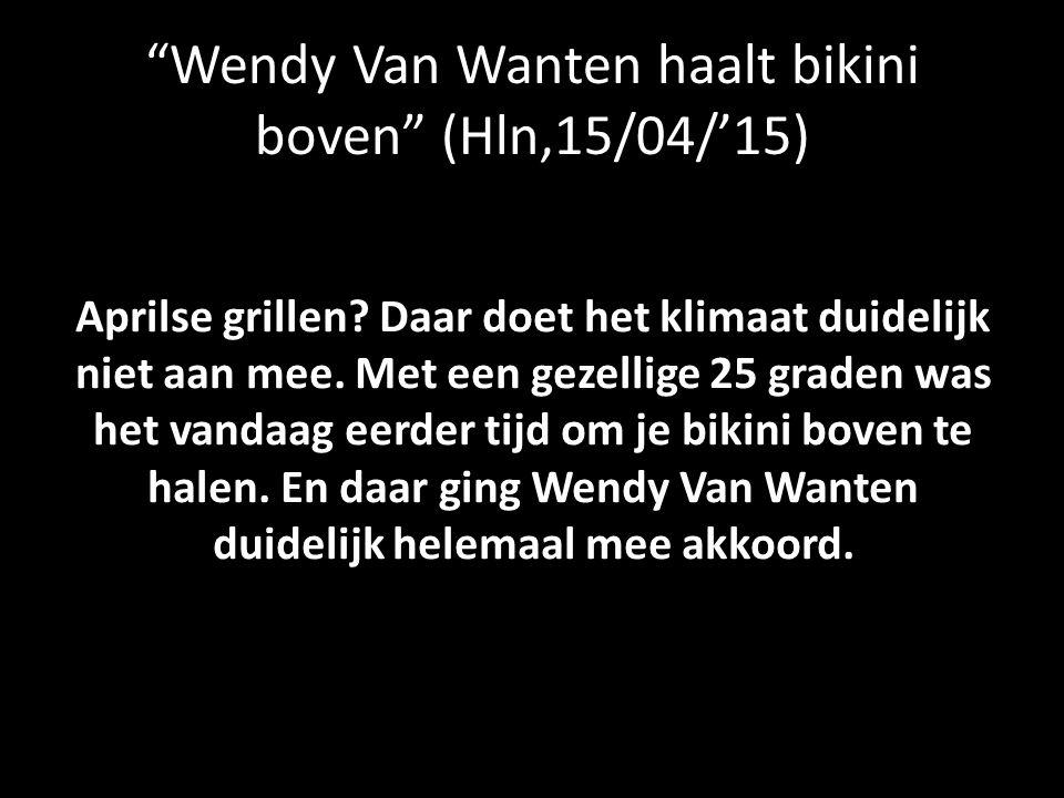 """""""Wendy Van Wanten haalt bikini boven"""" (Hln,15/04/'15) Aprilse grillen? Daar doet het klimaat duidelijk niet aan mee. Met een gezellige 25 graden was h"""