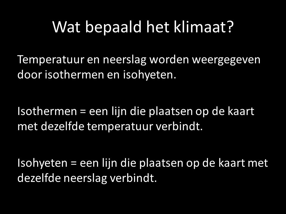 Wat bepaald het klimaat? Temperatuur en neerslag worden weergegeven door isothermen en isohyeten. Isothermen = een lijn die plaatsen op de kaart met d