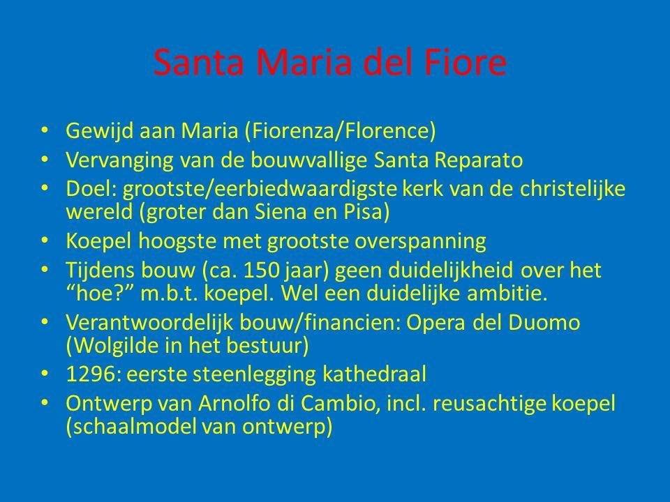 Santa Maria del Fiore Gewijd aan Maria (Fiorenza/Florence) Vervanging van de bouwvallige Santa Reparato Doel: grootste/eerbiedwaardigste kerk van de christelijke wereld (groter dan Siena en Pisa) Koepel hoogste met grootste overspanning Tijdens bouw (ca.