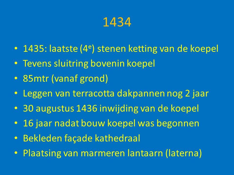 1434 1435: laatste (4 e ) stenen ketting van de koepel Tevens sluitring bovenin koepel 85mtr (vanaf grond) Leggen van terracotta dakpannen nog 2 jaar 30 augustus 1436 inwijding van de koepel 16 jaar nadat bouw koepel was begonnen Bekleden façade kathedraal Plaatsing van marmeren lantaarn (laterna)