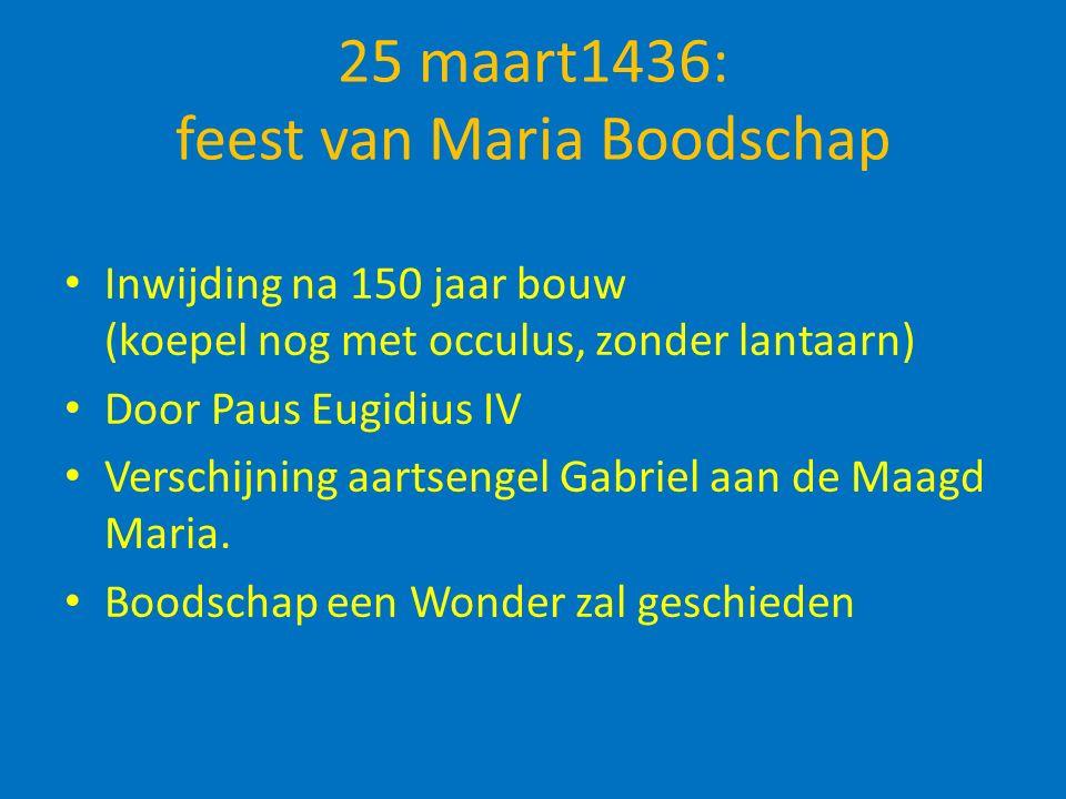 25 maart1436: feest van Maria Boodschap Inwijding na 150 jaar bouw (koepel nog met occulus, zonder lantaarn) Door Paus Eugidius IV Verschijning aartsengel Gabriel aan de Maagd Maria.