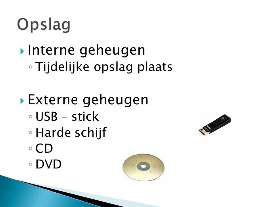  Interne geheugen ◦ Tijdelijke opslag plaats  Externe geheugen ◦ USB – stick ◦ Harde schijf ◦ CD ◦ DVD