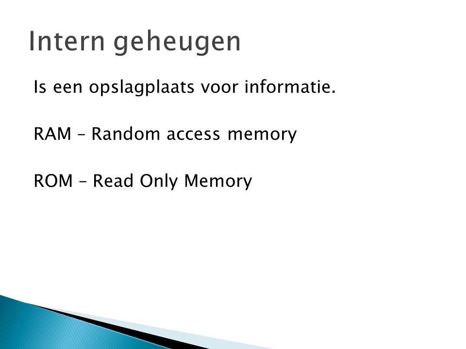 Is een opslagplaats voor informatie. RAM – Random access memory ROM – Read Only Memory