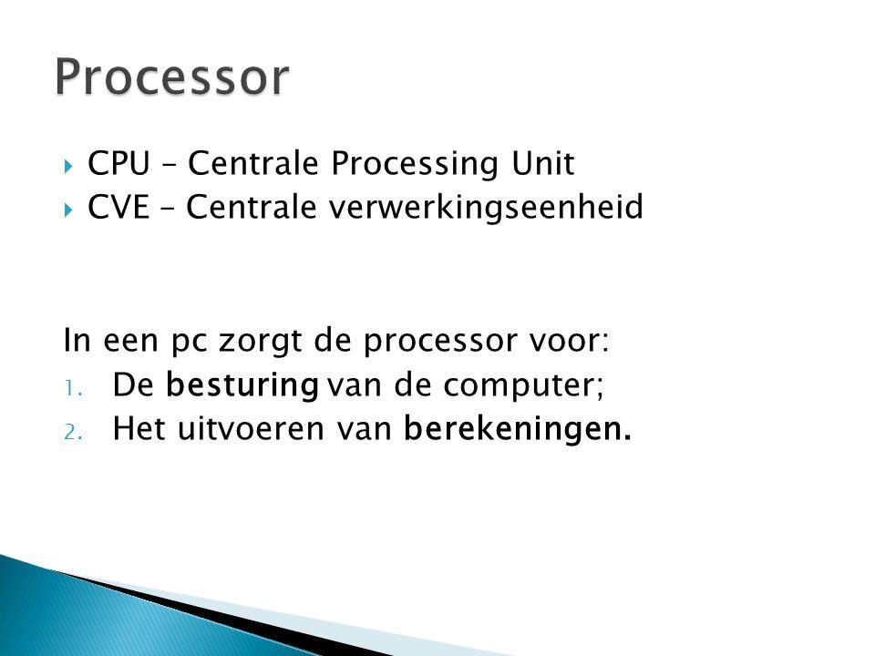  CPU – Centrale Processing Unit  CVE – Centrale verwerkingseenheid In een pc zorgt de processor voor: 1.