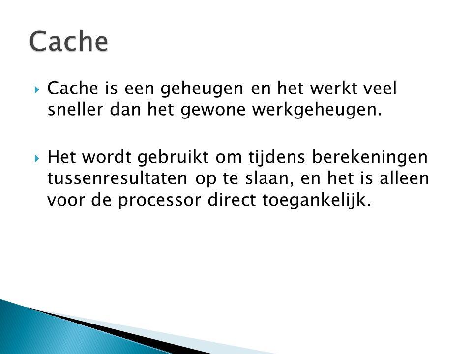  Cache is een geheugen en het werkt veel sneller dan het gewone werkgeheugen.