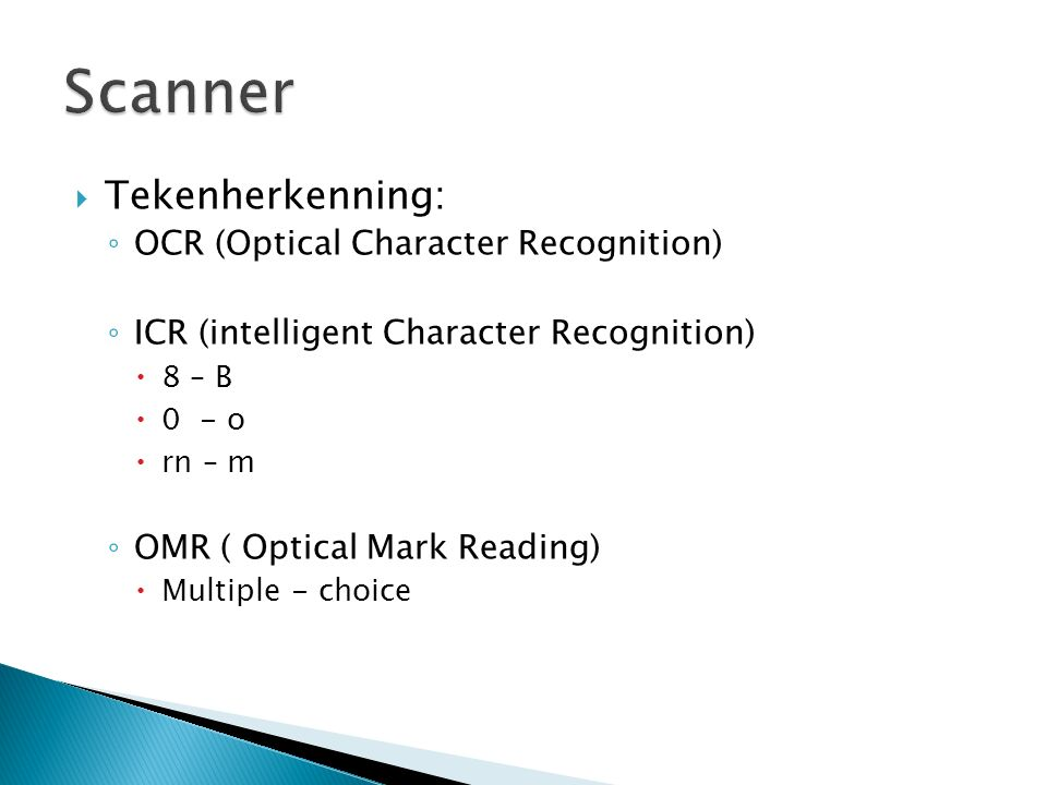 Tekenherkenning: ◦ OCR (Optical Character Recognition) ◦ ICR (intelligent Character Recognition)  8 – B  0 - o  rn – m ◦ OMR ( Optical Mark Readi