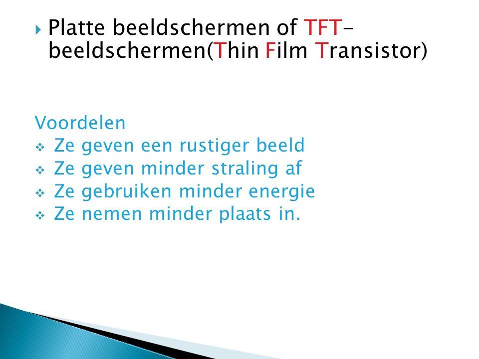  Platte beeldschermen of TFT- beeldschermen(Thin Film Transistor) Voordelen  Ze geven een rustiger beeld  Ze geven minder straling af  Ze gebruiken minder energie  Ze nemen minder plaats in.