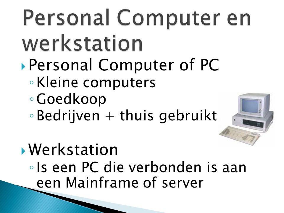  Personal Computer of PC ◦ Kleine computers ◦ Goedkoop ◦ Bedrijven + thuis gebruikt  Werkstation ◦ Is een PC die verbonden is aan een Mainframe of server