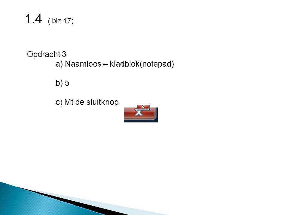 1.4 ( blz 17) Opdracht 3 a) Naamloos – kladblok(notepad) b) 5 c) Mt de sluitknop