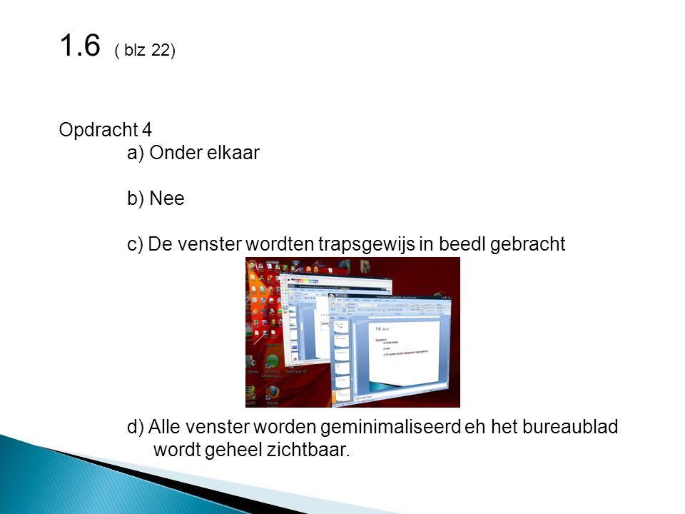 1.6 ( blz 22) Opdracht 4 a) Onder elkaar b) Nee c) De venster wordten trapsgewijs in beedl gebracht d) Alle venster worden geminimaliseerd eh het bureaublad wordt geheel zichtbaar.
