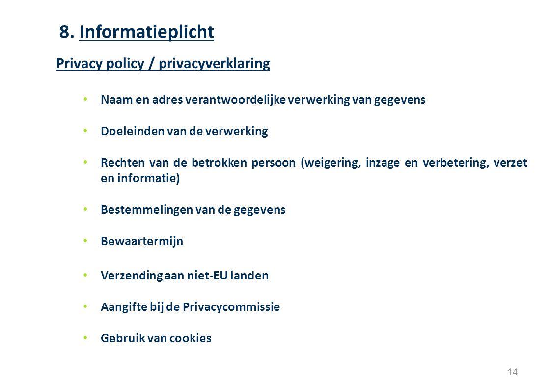 14 Privacy policy / privacyverklaring Naam en adres verantwoordelijke verwerking van gegevens Doeleinden van de verwerking Rechten van de betrokken persoon (weigering, inzage en verbetering, verzet en informatie) Bestemmelingen van de gegevens Bewaartermijn Verzending aan niet-EU landen Aangifte bij de Privacycommissie Gebruik van cookies 8.
