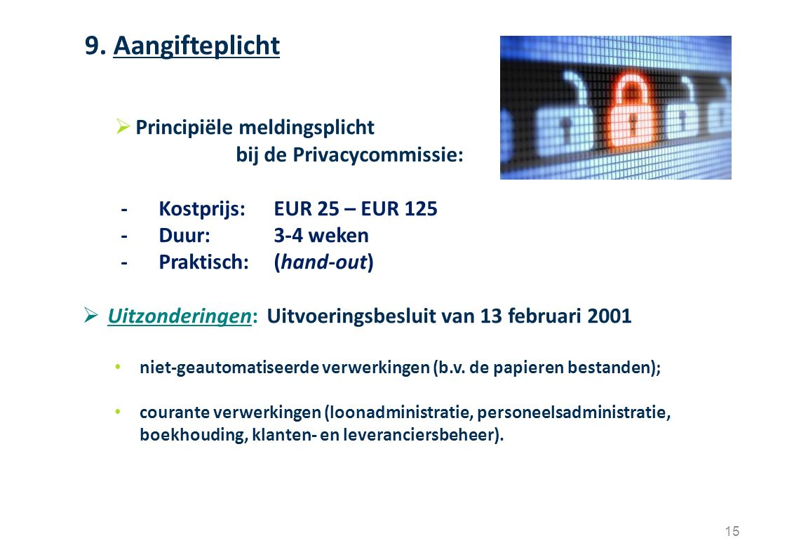 15  Principiële meldingsplicht bij de Privacycommissie: - Kostprijs: EUR 25 – EUR 125 - Duur:3-4 weken -Praktisch: (hand-out)  Uitzonderingen: Uitvo