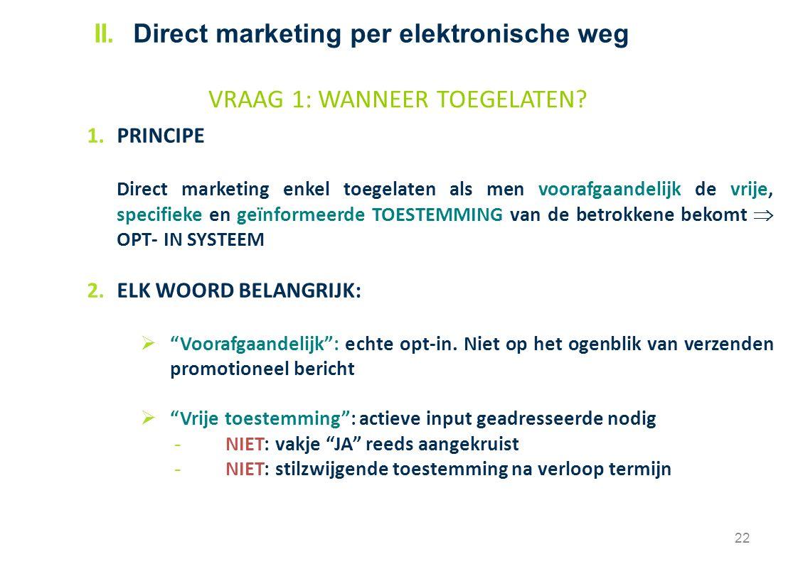 1.PRINCIPE Direct marketing enkel toegelaten als men voorafgaandelijk de vrije, specifieke en geïnformeerde TOESTEMMING van de betrokkene bekomt  OPT- IN SYSTEEM 2.ELK WOORD BELANGRIJK:  Voorafgaandelijk : echte opt-in.