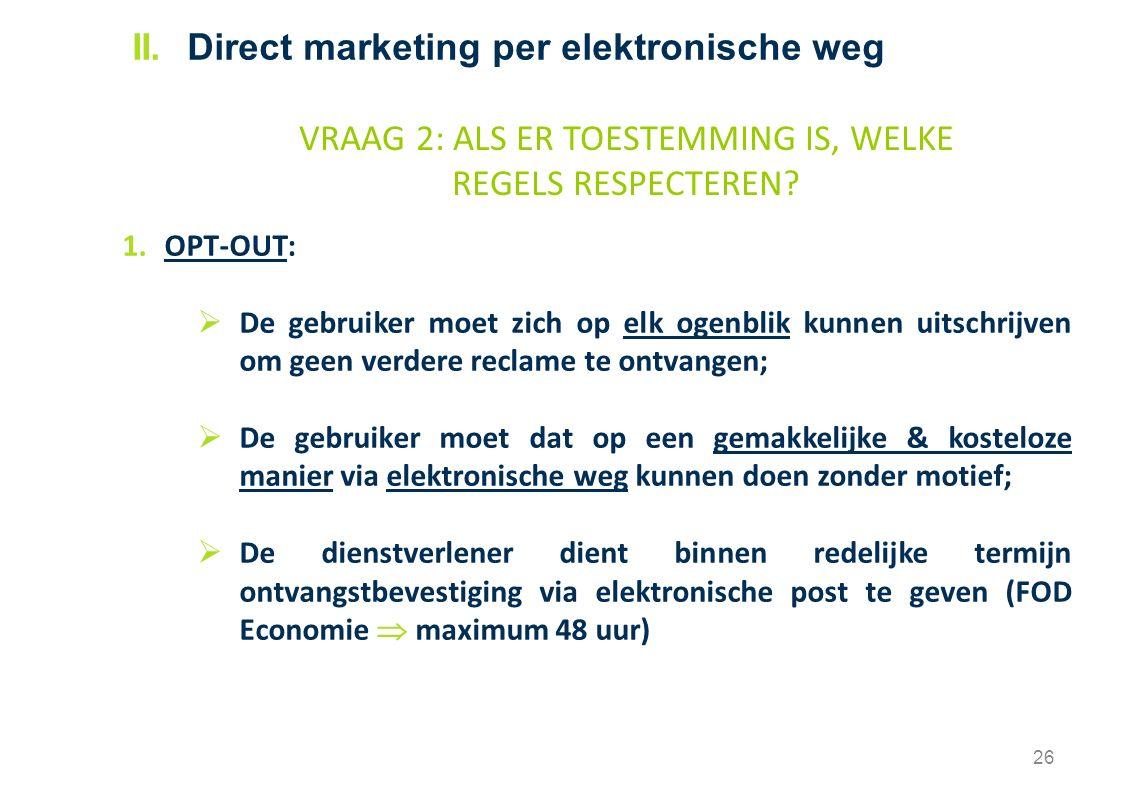 1.OPT-OUT:  De gebruiker moet zich op elk ogenblik kunnen uitschrijven om geen verdere reclame te ontvangen;  De gebruiker moet dat op een gemakkelijke & kosteloze manier via elektronische weg kunnen doen zonder motief;  De dienstverlener dient binnen redelijke termijn ontvangstbevestiging via elektronische post te geven (FOD Economie  maximum 48 uur) 26 VRAAG 2: ALS ER TOESTEMMING IS, WELKE REGELS RESPECTEREN.