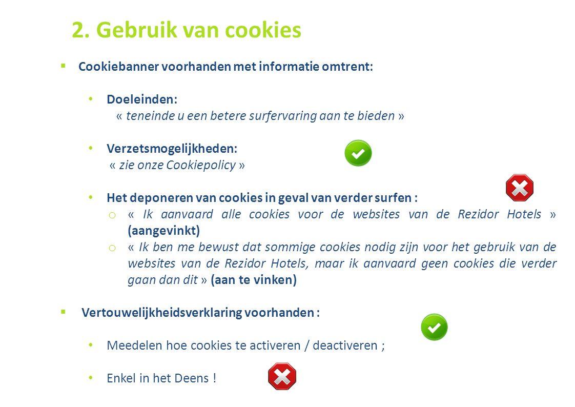 50  Cookiebanner voorhanden met informatie omtrent: Doeleinden: « teneinde u een betere surfervaring aan te bieden » Verzetsmogelijkheden: « zie onze Cookiepolicy » Het deponeren van cookies in geval van verder surfen : o « Ik aanvaard alle cookies voor de websites van de Rezidor Hotels » (aangevinkt) o « Ik ben me bewust dat sommige cookies nodig zijn voor het gebruik van de websites van de Rezidor Hotels, maar ik aanvaard geen cookies die verder gaan dan dit » (aan te vinken)  Vertouwelijkheidsverklaring voorhanden : Meedelen hoe cookies te activeren / deactiveren ; Enkel in het Deens .