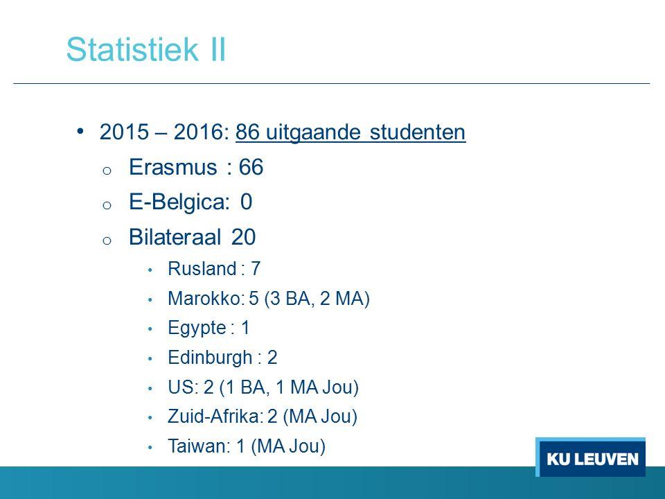2015 – 2016: 86 uitgaande studenten o Erasmus : 66 o E-Belgica: 0 o Bilateraal 20 Rusland : 7 Marokko: 5 (3 BA, 2 MA) Egypte : 1 Edinburgh : 2 US: 2 (1 BA, 1 MA Jou) Zuid-Afrika: 2 (MA Jou) Taiwan: 1 (MA Jou) Statistiek II