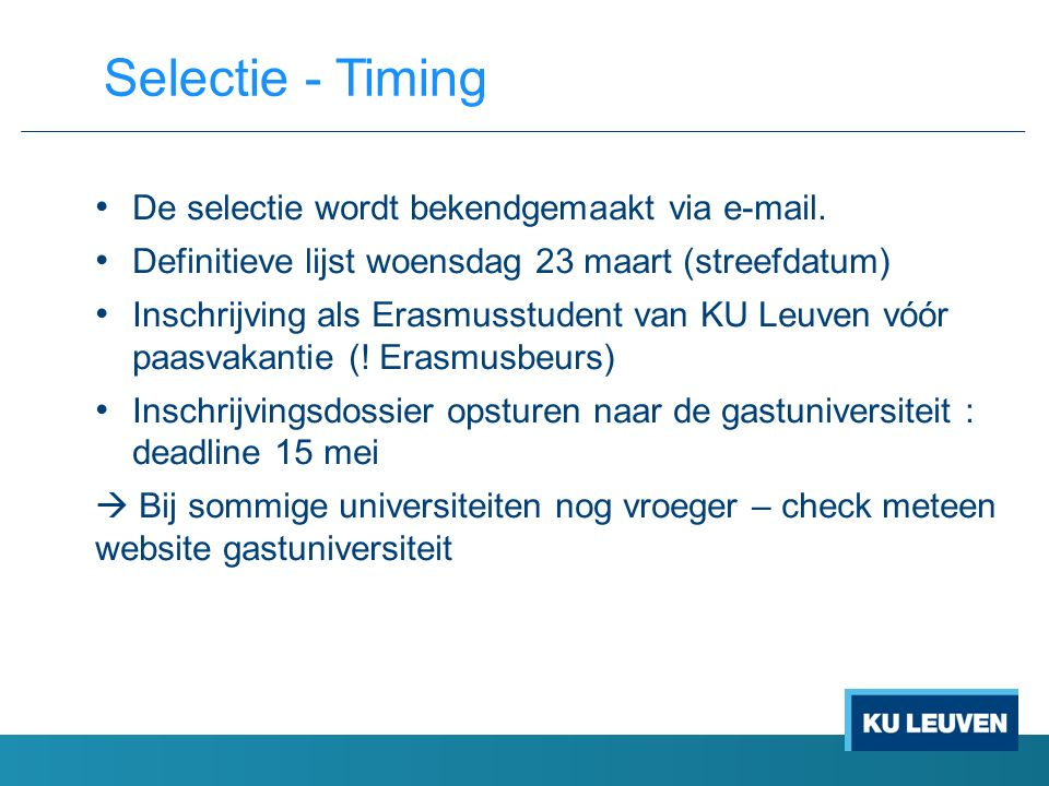 De selectie wordt bekendgemaakt via e-mail. Definitieve lijst woensdag 23 maart (streefdatum) Inschrijving als Erasmusstudent van KU Leuven vóór paasv